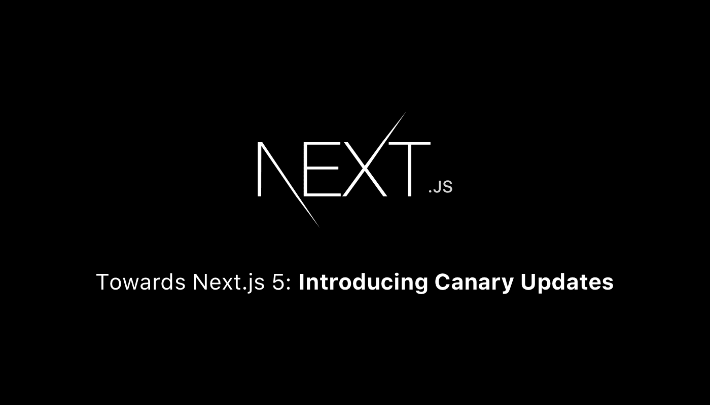 Towards Next js 5: Introducing Canary Updates - ZEIT